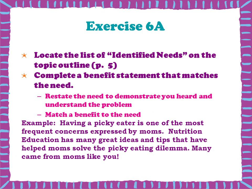 Exercise 6A Locate the list of Identified Needs on the topic outline (p. 5) Complete a benefit statement that matches the need.