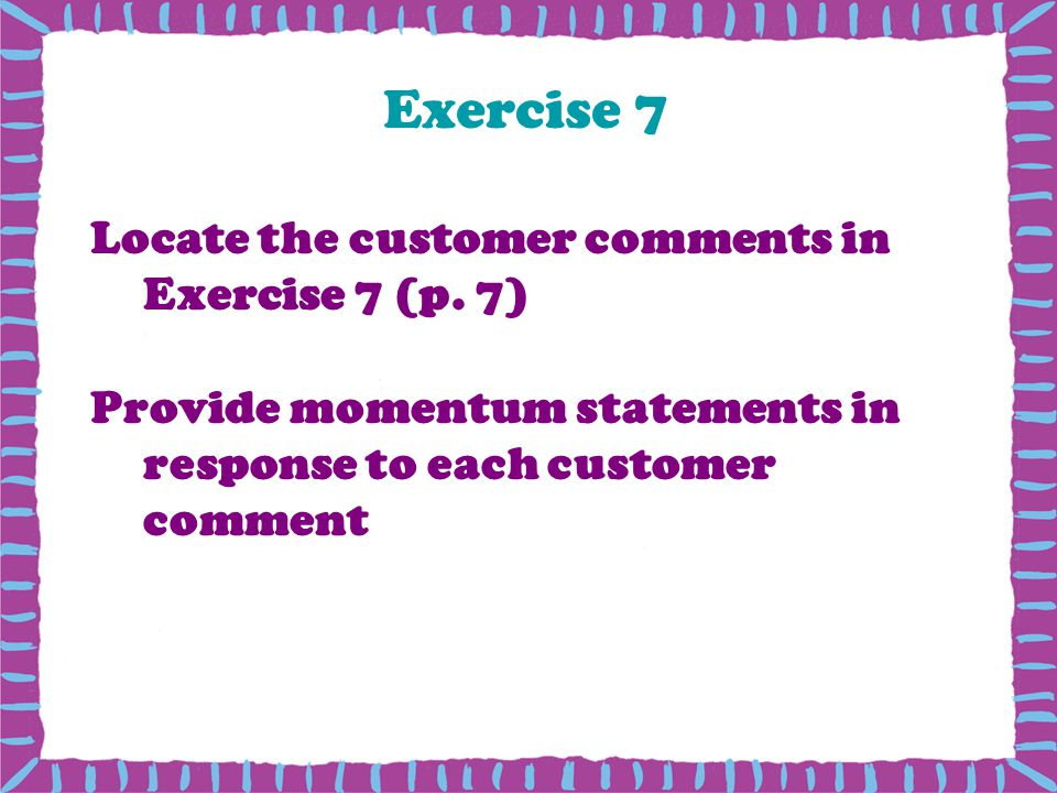 Exercise 7 Locate the customer comments in Exercise 7 (p. 7)