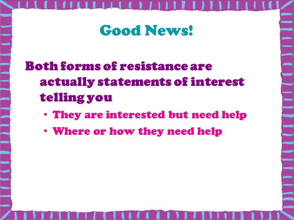 Good News! Both forms of resistance are actually statements of interest telling you. They are interested but need help.