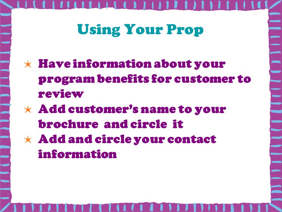 Using Your Prop Have information about your program benefits for customer to review. Add customer's name to your brochure and circle it.