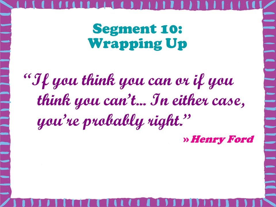 Segment 10: Wrapping Up If you think you can or if you think you can't... In either case, you're probably right.