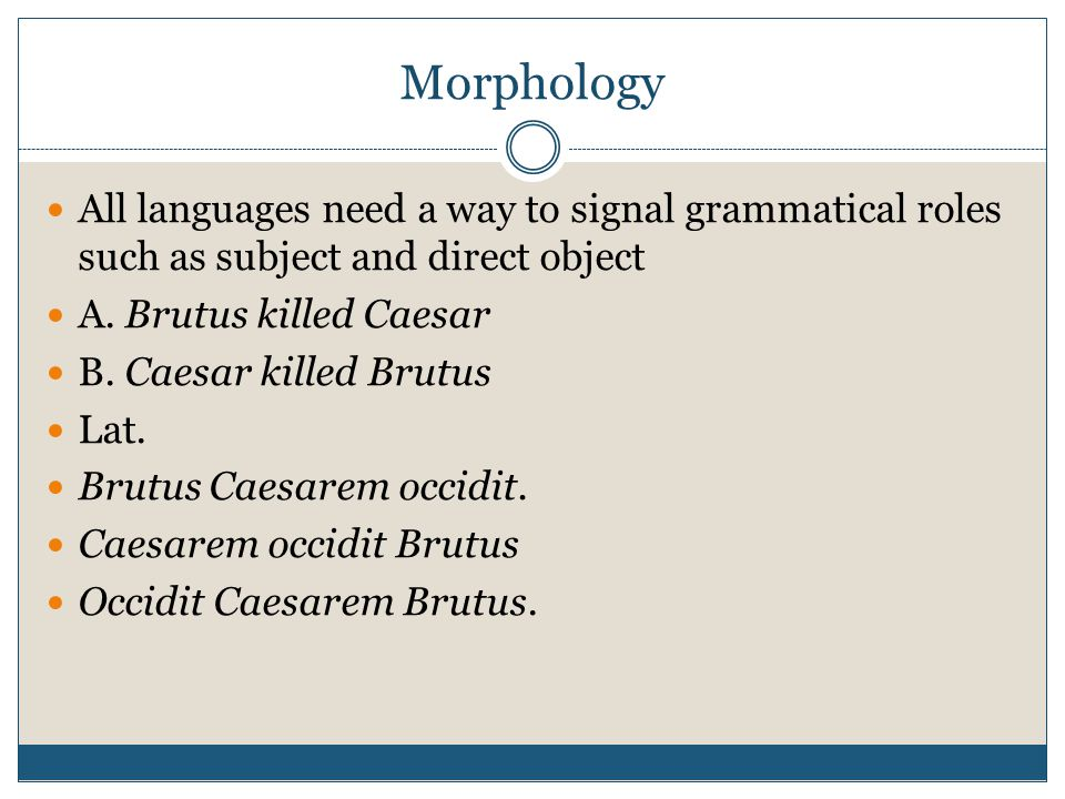 Morphology All languages need a way to signal grammatical roles such as subject and direct object. A. Brutus killed Caesar.