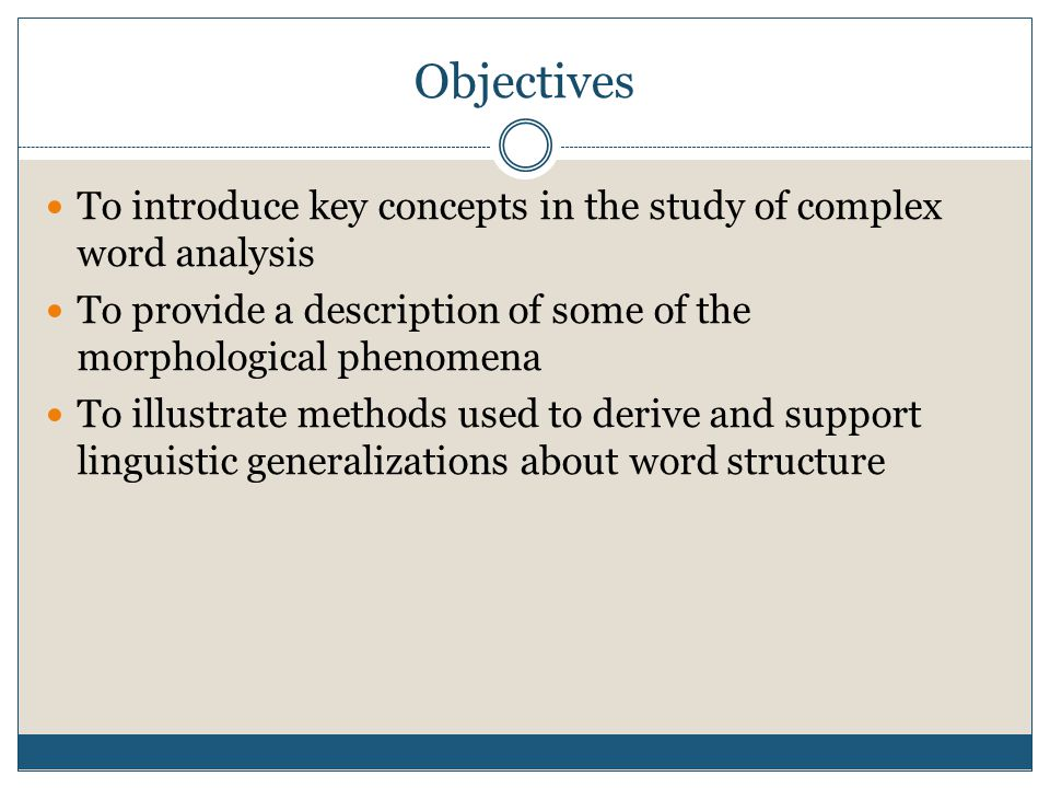 Objectives To introduce key concepts in the study of complex word analysis. To provide a description of some of the morphological phenomena.