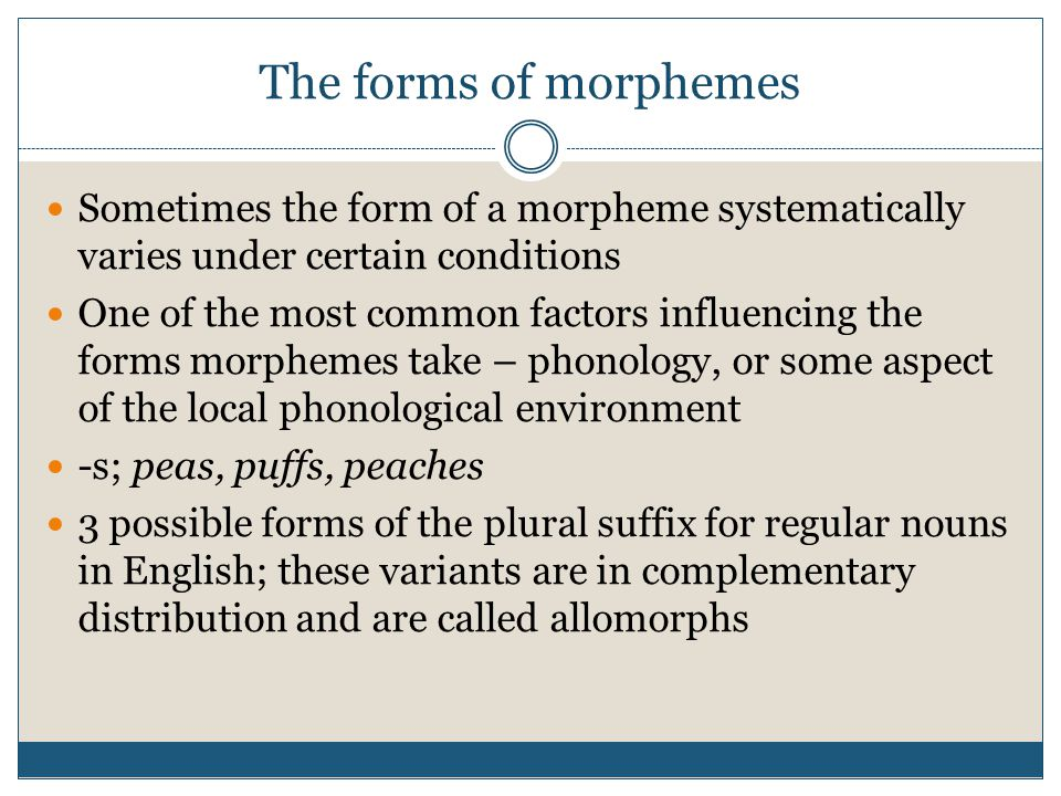 The forms of morphemes Sometimes the form of a morpheme systematically varies under certain conditions.