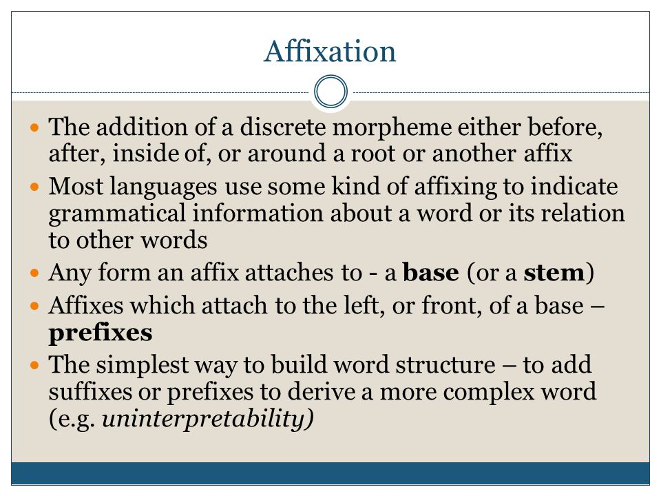 Affixation The addition of a discrete morpheme either before, after, inside of, or around a root or another affix.