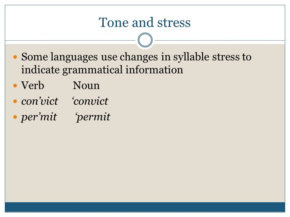 Tone and stress Some languages use changes in syllable stress to indicate grammatical information. Verb Noun.