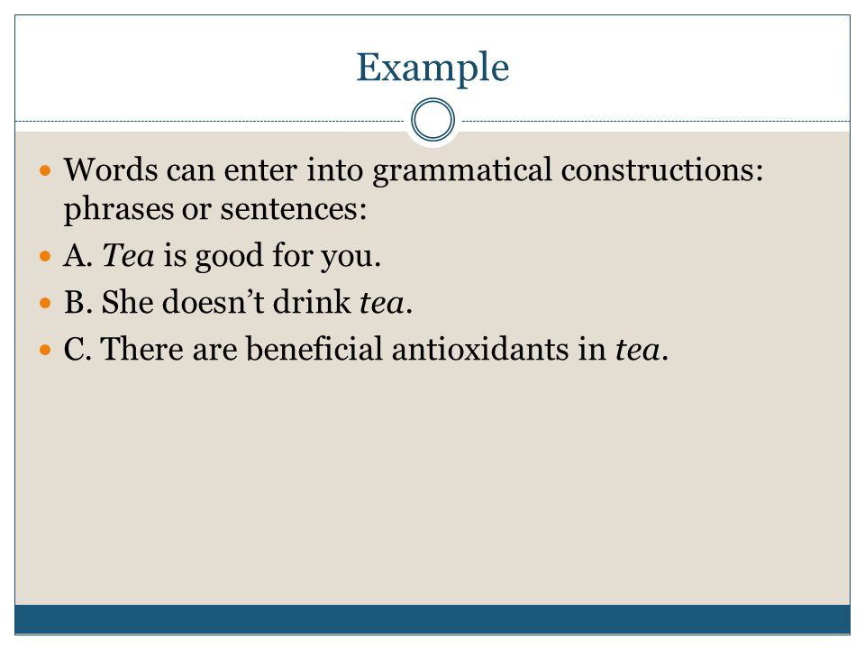 Example Words can enter into grammatical constructions: phrases or sentences: A. Tea is good for you.