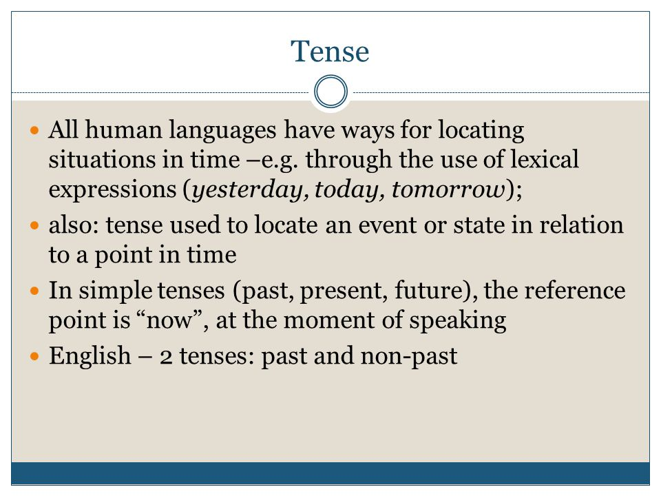 Tense All human languages have ways for locating situations in time –e.g. through the use of lexical expressions (yesterday, today, tomorrow);