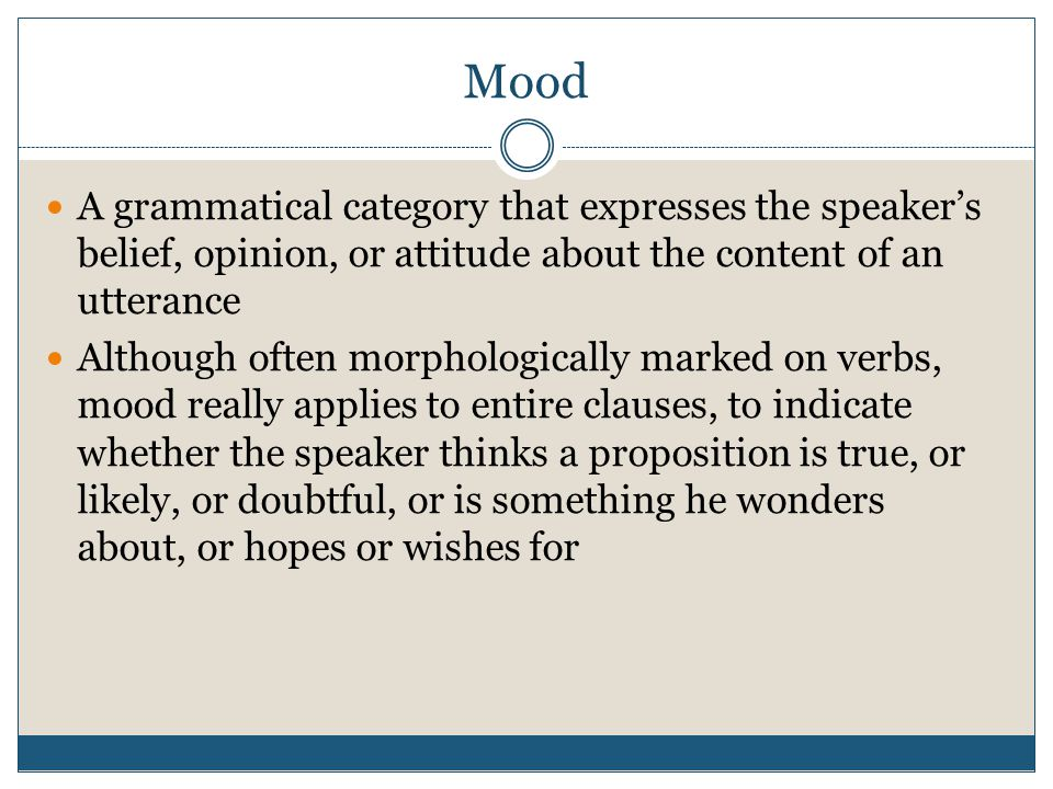 Mood A grammatical category that expresses the speaker's belief, opinion, or attitude about the content of an utterance.