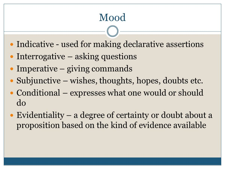Mood Indicative - used for making declarative assertions