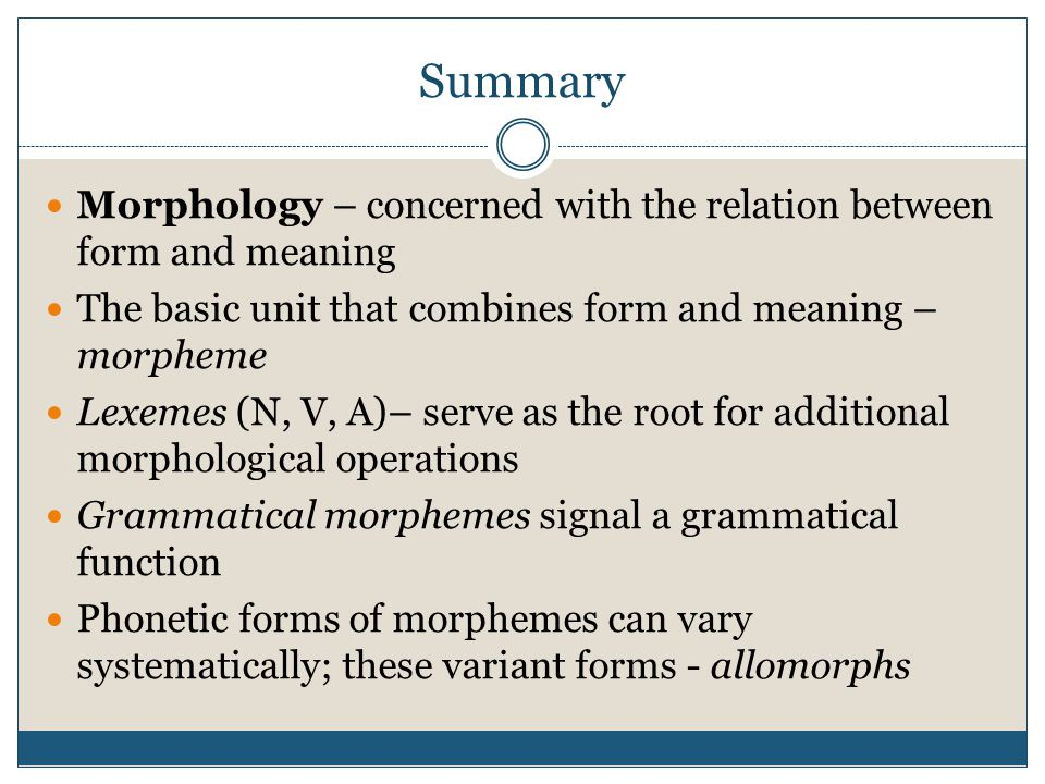 Summary Morphology – concerned with the relation between form and meaning. The basic unit that combines form and meaning – morpheme.