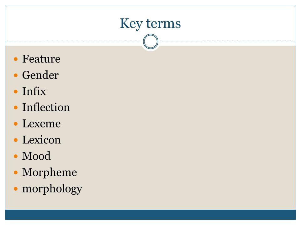 Key terms Feature Gender Infix Inflection Lexeme Lexicon Mood Morpheme
