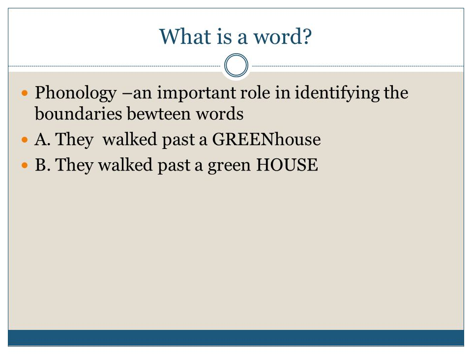 What is a word Phonology –an important role in identifying the boundaries bewteen words. A. They walked past a GREENhouse.