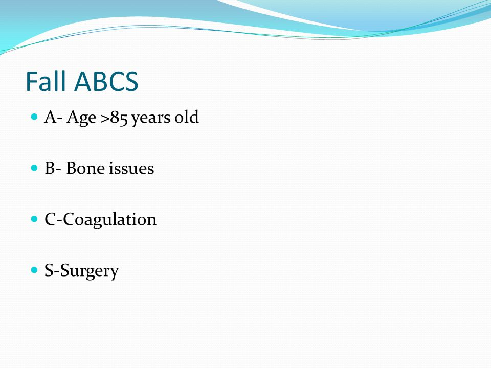 Fall ABCS A- Age >85 years old B- Bone issues C-Coagulation
