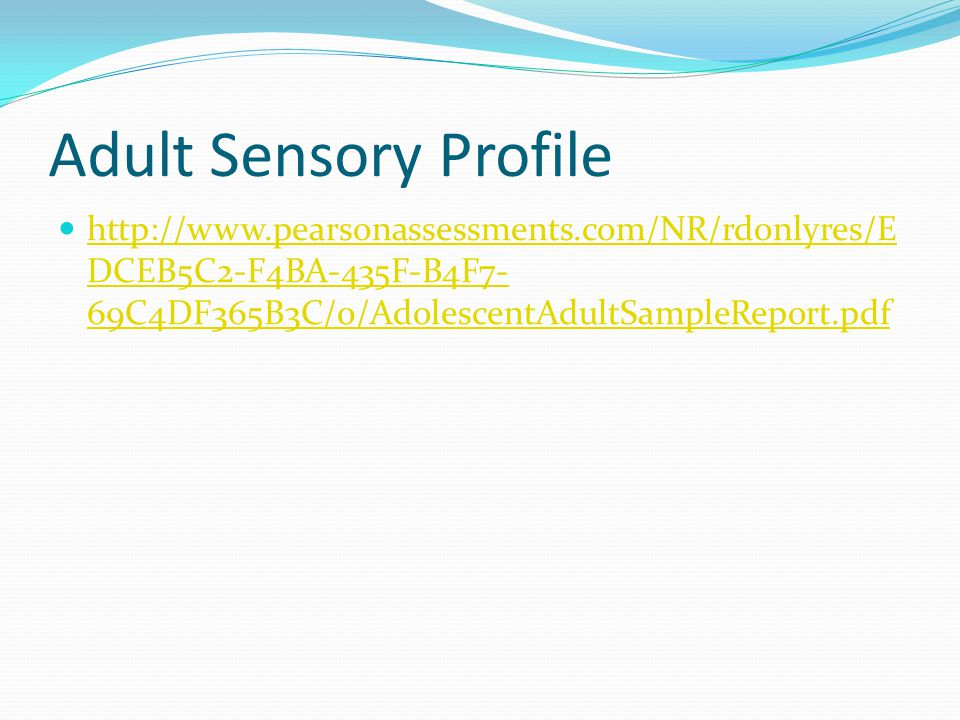 Adult Sensory Profile http://www.pearsonassessments.com/NR/rdonlyres/EDCEB5C2-F4BA-435F-B4F7-69C4DF365B3C/0/AdolescentAdultSampleReport.pdf.