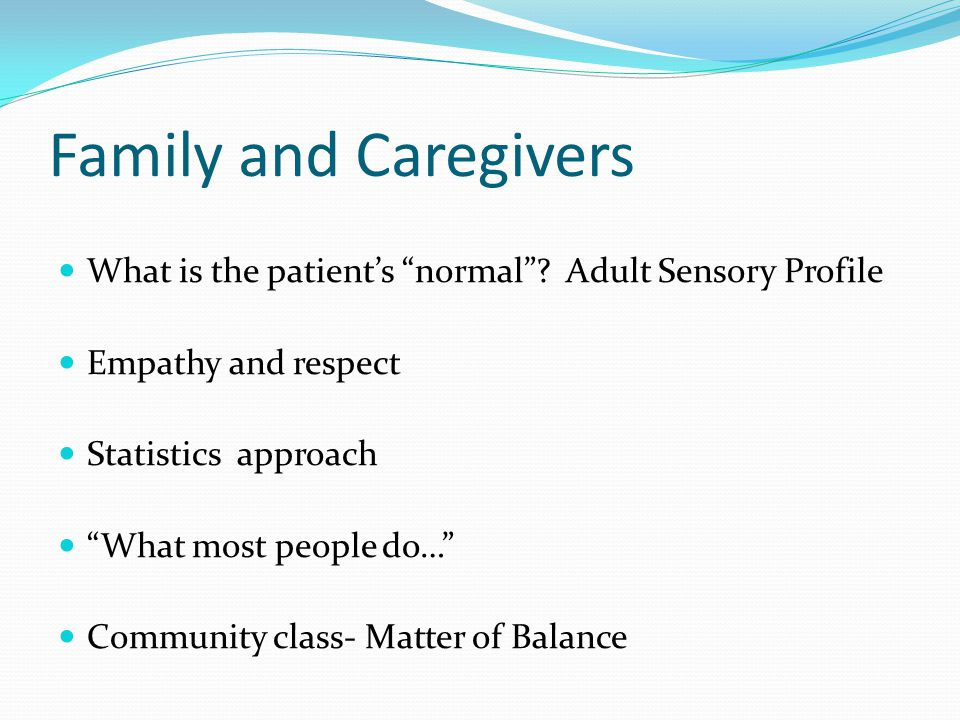 Family and Caregivers What is the patient's normal Adult Sensory Profile. Empathy and respect.