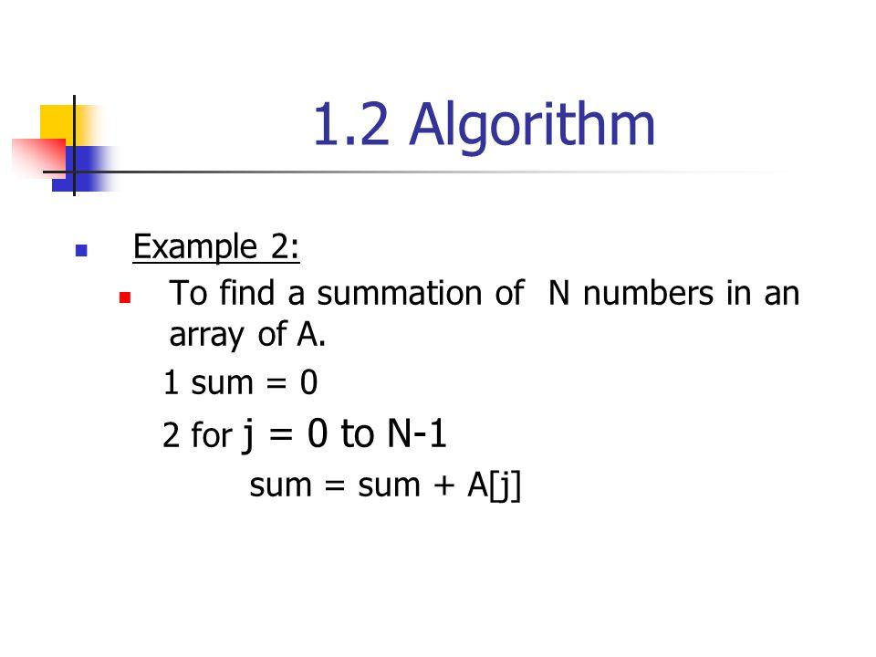 1.2 Algorithm Example 2: To find a summation of N numbers in an array of A. 1 sum = 0. 2 for j = 0 to N-1.
