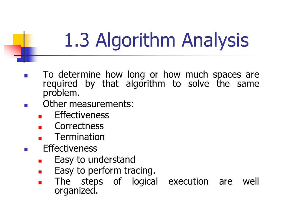 1.3 Algorithm Analysis To determine how long or how much spaces are required by that algorithm to solve the same problem.