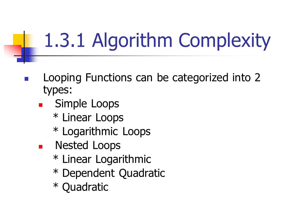 1.3.1 Algorithm Complexity Looping Functions can be categorized into 2 types: Simple Loops. * Linear Loops.