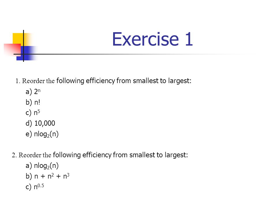 Exercise 1 1. Reorder the following efficiency from smallest to largest: a) 2n. b) n! c) n5. d) 10,000.