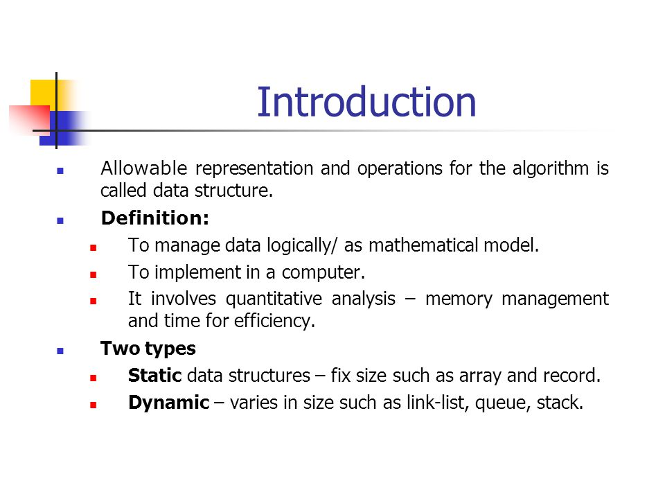Introduction Allowable representation and operations for the algorithm is called data structure. Definition: