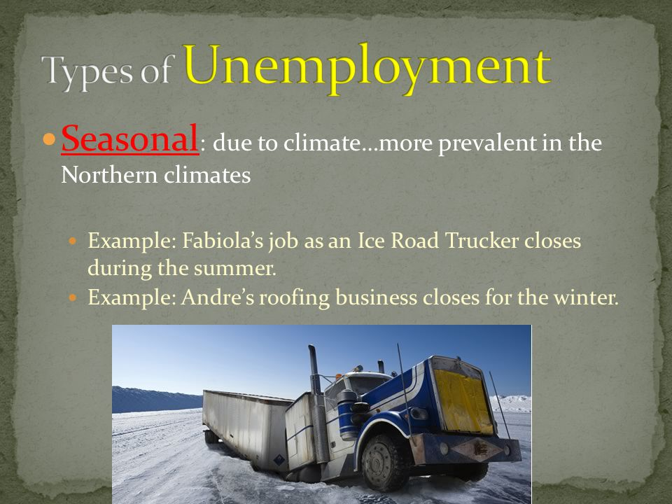 Types of Unemployment Seasonal: due to climate…more prevalent in the Northern climates.
