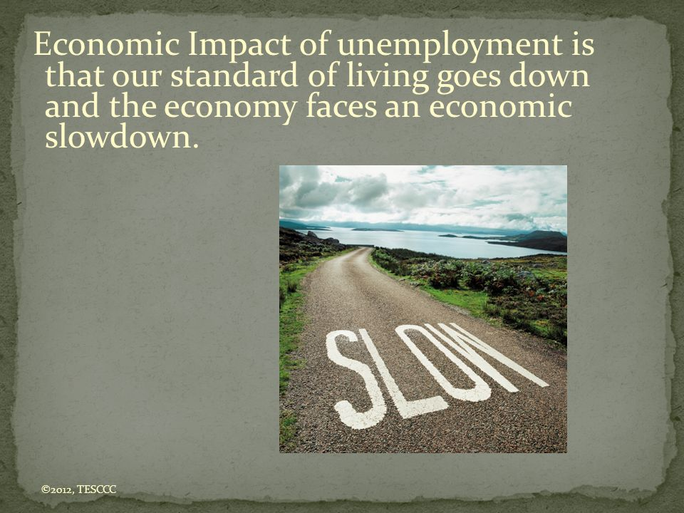 Economic Impact of unemployment is that our standard of living goes down and the economy faces an economic slowdown.