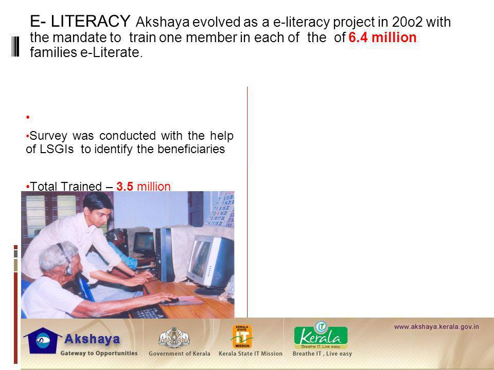 E- LITERACY Akshaya evolved as a e-literacy project in 20o2 with the mandate to train one member in each of the of 6.4 million families e-Literate.
