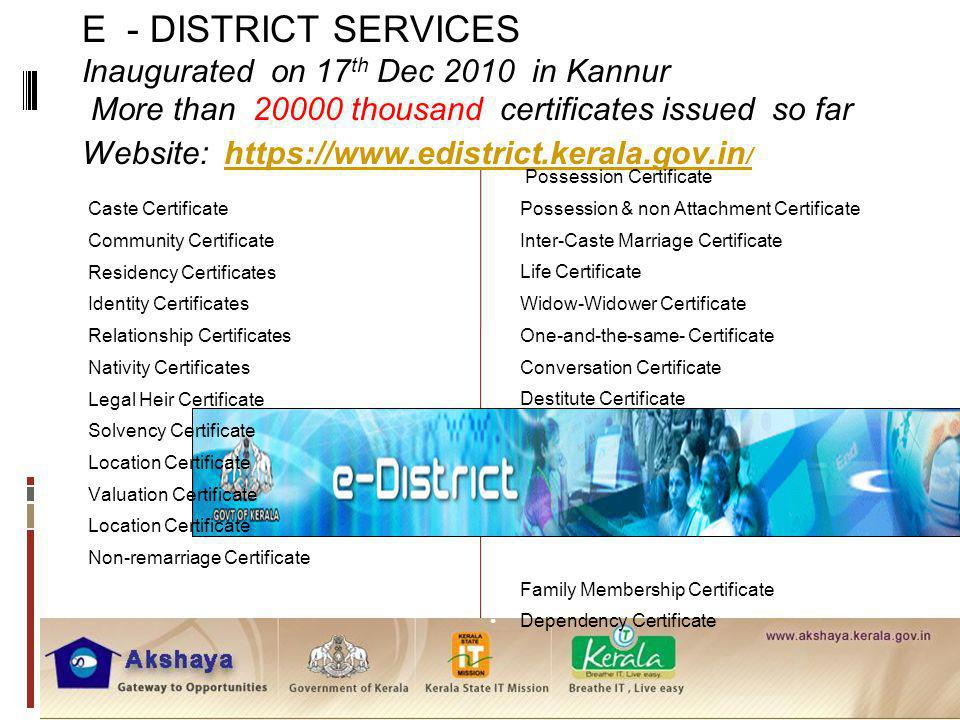 E - DISTRICT SERVICES Inaugurated on 17th Dec 2010 in Kannur More than 20000 thousand certificates issued so far Website: https://www.edistrict.kerala.gov.in/