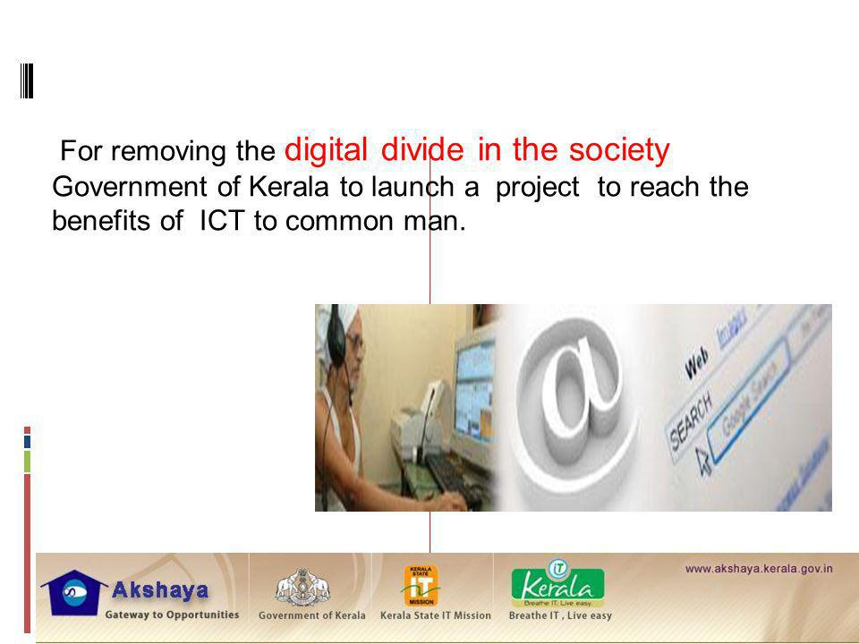 For removing the digital divide in the society Government of Kerala to launch a project to reach the benefits of ICT to common man.