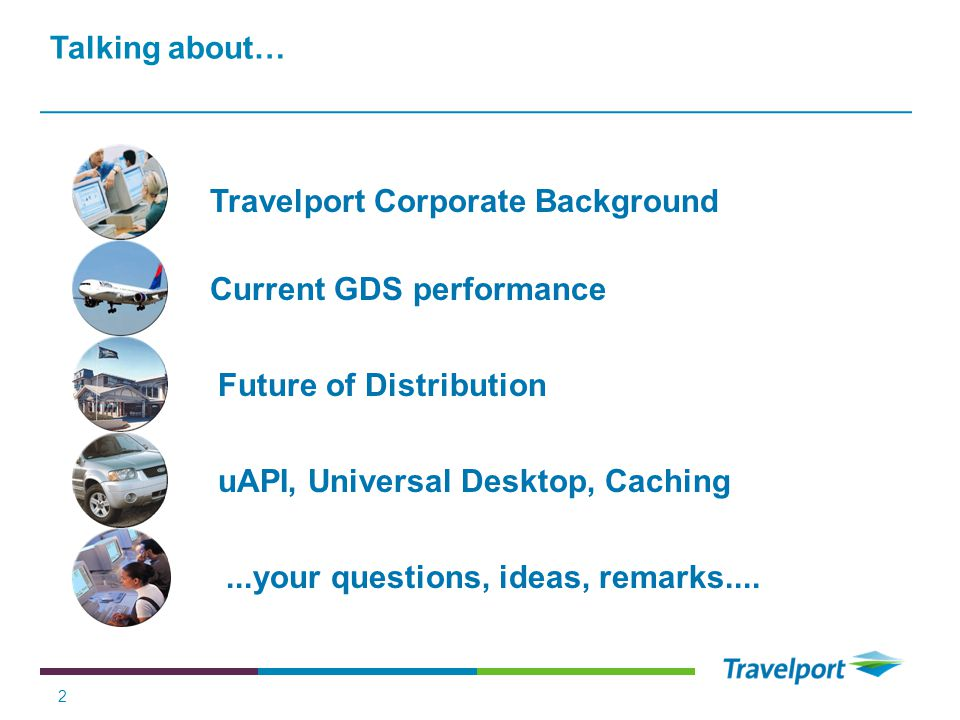 Talking about… Travelport Corporate Background. Current GDS performance. Future of Distribution. uAPI, Universal Desktop, Caching.