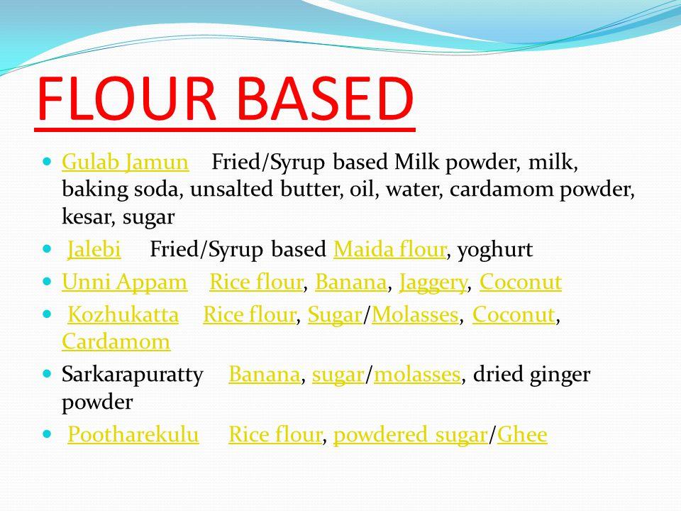 FLOUR BASED Gulab Jamun Fried/Syrup based Milk powder, milk, baking soda, unsalted butter, oil, water, cardamom powder, kesar, sugar.