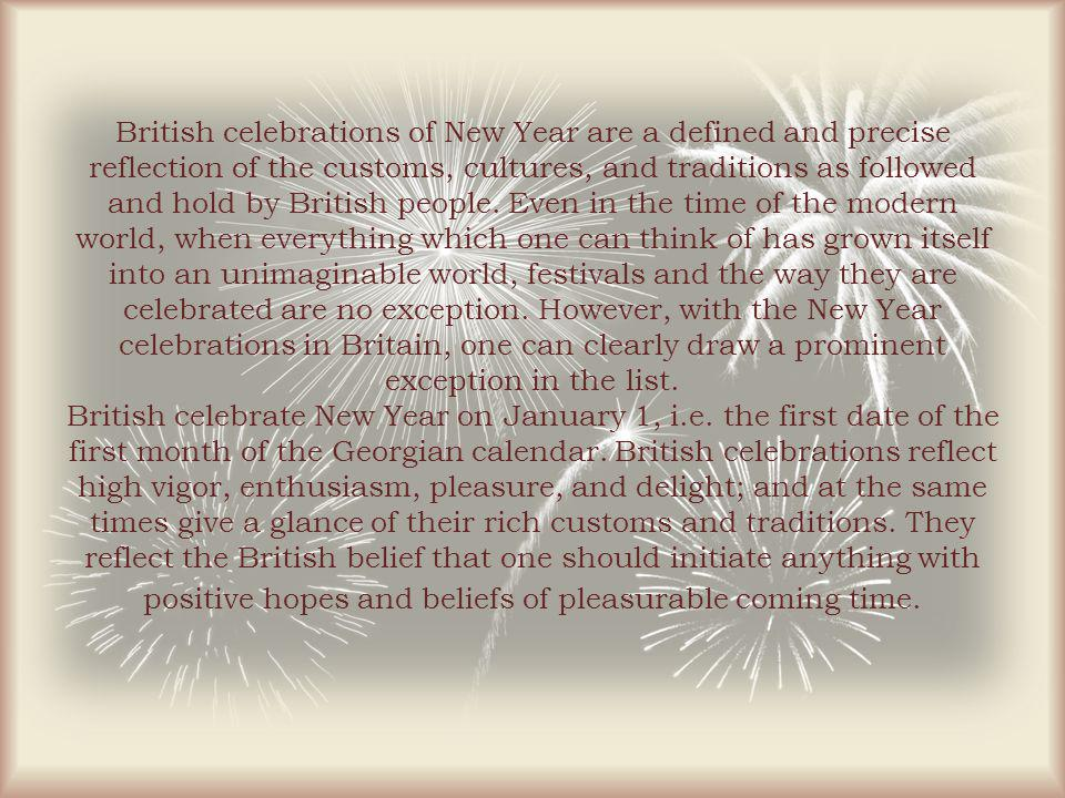 British celebrations of New Year are a defined and precise reflection of the customs, cultures, and traditions as followed and hold by British people.