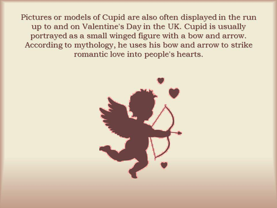 Pictures or models of Cupid are also often displayed in the run up to and on Valentine s Day in the UK.