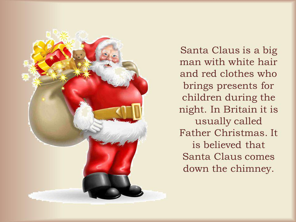 Santa Claus is a big man with white hair and red clothes who brings presents for children during the night.