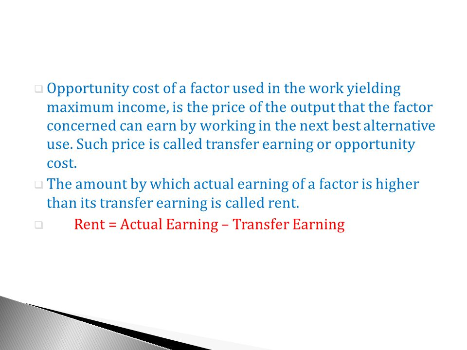 Opportunity cost of a factor used in the work yielding maximum income, is the price of the output that the factor concerned can earn by working in the next best alternative use. Such price is called transfer earning or opportunity cost.