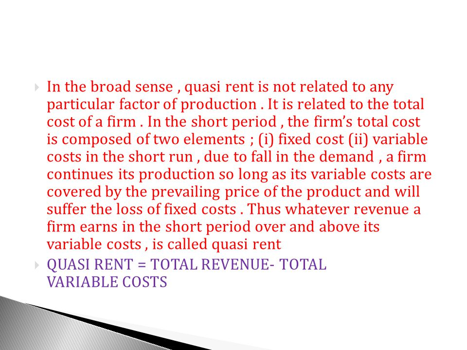 In the broad sense , quasi rent is not related to any particular factor of production . It is related to the total cost of a firm . In the short period , the firm's total cost is composed of two elements ; (i) fixed cost (ii) variable costs in the short run , due to fall in the demand , a firm continues its production so long as its variable costs are covered by the prevailing price of the product and will suffer the loss of fixed costs . Thus whatever revenue a firm earns in the short period over and above its variable costs , is called quasi rent