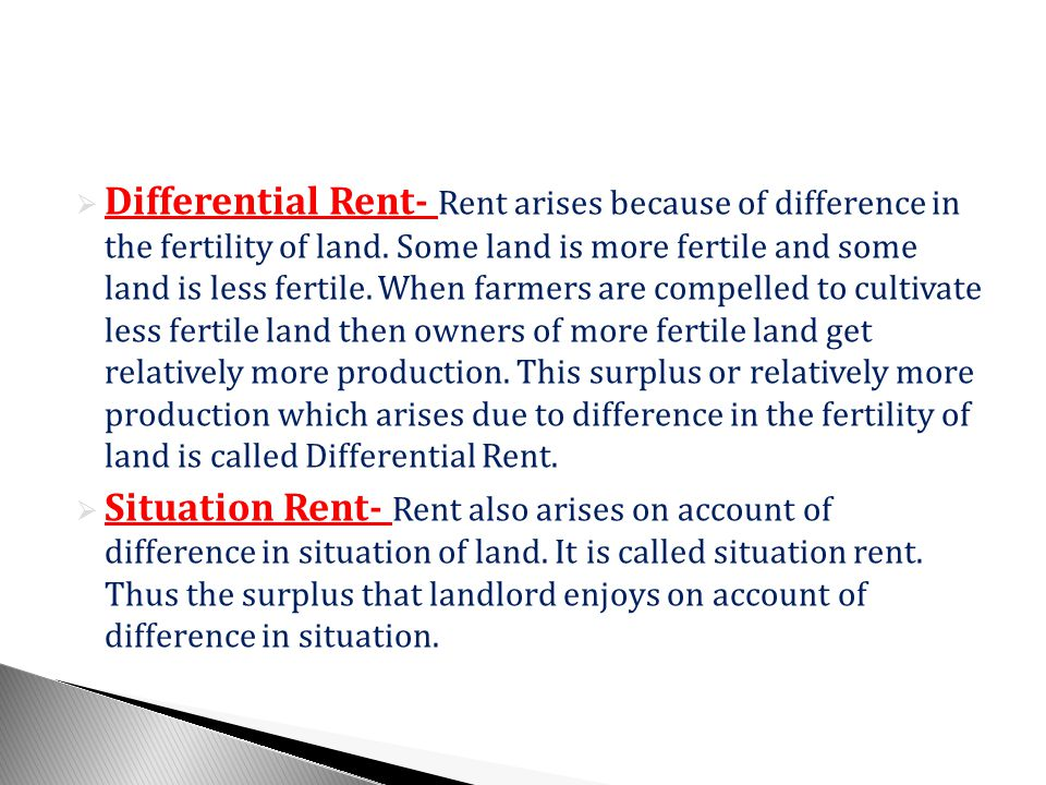 Differential Rent- Rent arises because of difference in the fertility of land. Some land is more fertile and some land is less fertile. When farmers are compelled to cultivate less fertile land then owners of more fertile land get relatively more production. This surplus or relatively more production which arises due to difference in the fertility of land is called Differential Rent.