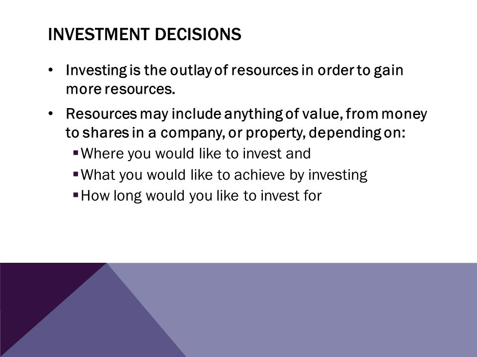investment decisions Investing is the outlay of resources in order to gain more resources.