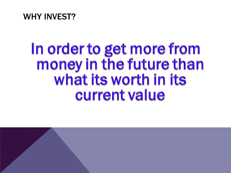 Why invest In order to get more from money in the future than what its worth in its current value.