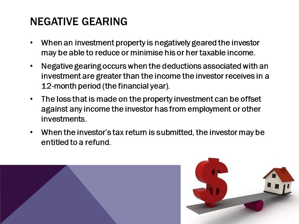 Negative gearing When an investment property is negatively geared the investor may be able to reduce or minimise his or her taxable income.
