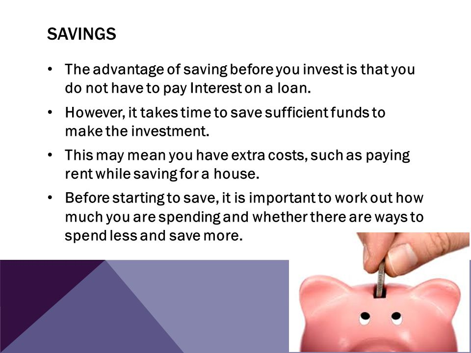 Savings The advantage of saving before you invest is that you do not have to pay Interest on a loan.