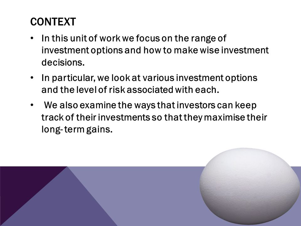 Context In this unit of work we focus on the range of investment options and how to make wise investment decisions.