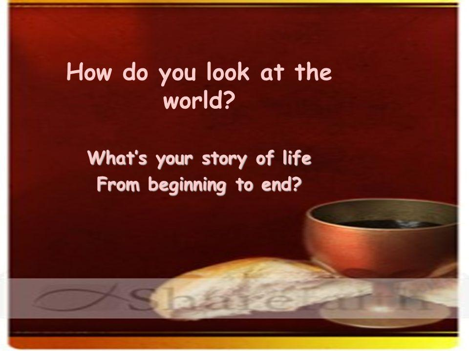 How do you look at the world What's your story of life