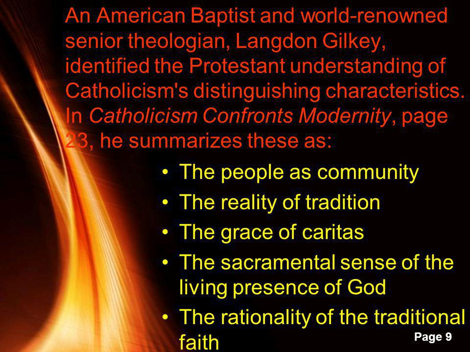 An American Baptist and world-renowned senior theologian, Langdon Gilkey, identified the Protestant understanding of Catholicism s distinguishing characteristics. In Catholicism Confronts Modernity, page 23, he summarizes these as: