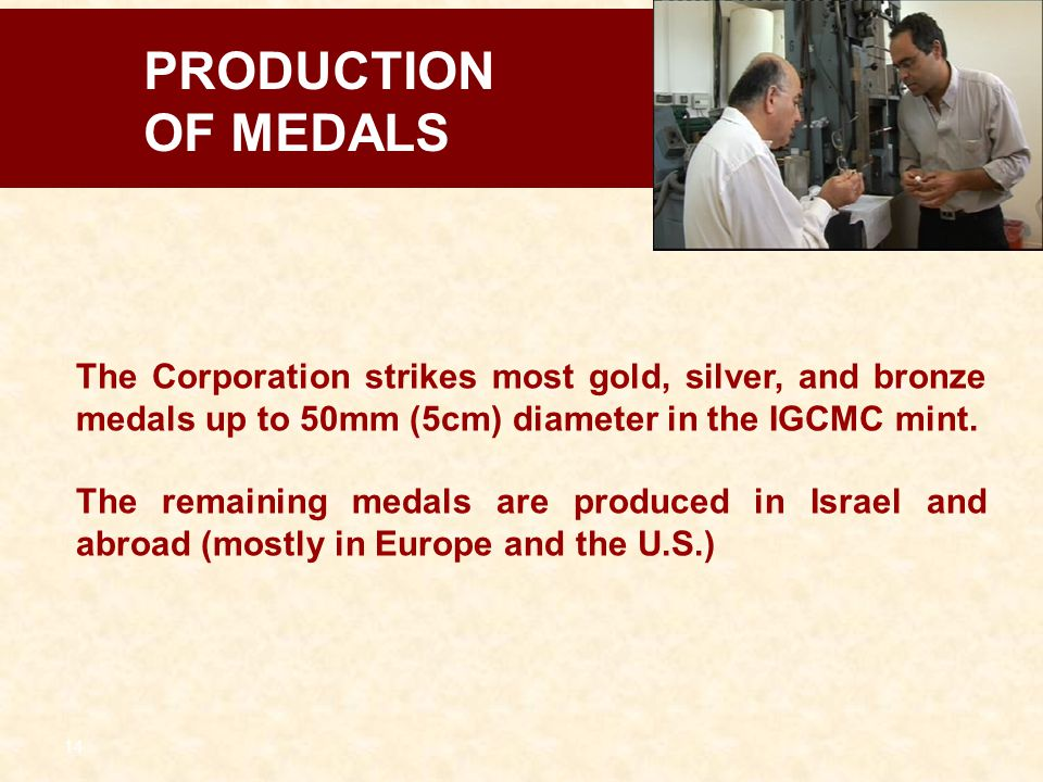 PRODUCTION OF MEDALS. The Corporation strikes most gold, silver, and bronze medals up to 50mm (5cm) diameter in the IGCMC mint.