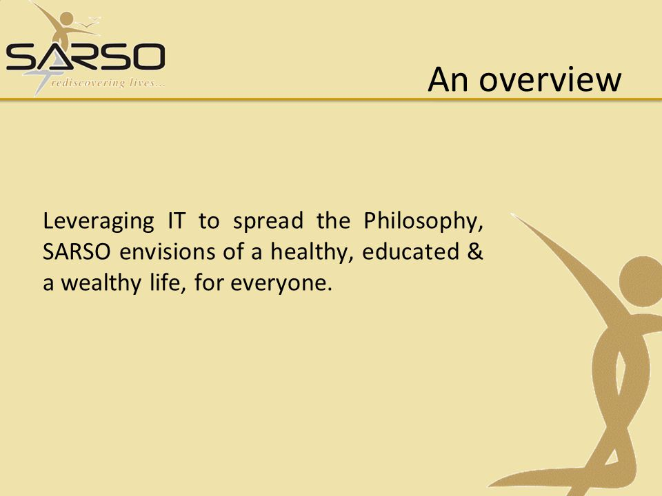 An overview Leveraging IT to spread the Philosophy, SARSO envisions of a healthy, educated & a wealthy life, for everyone.