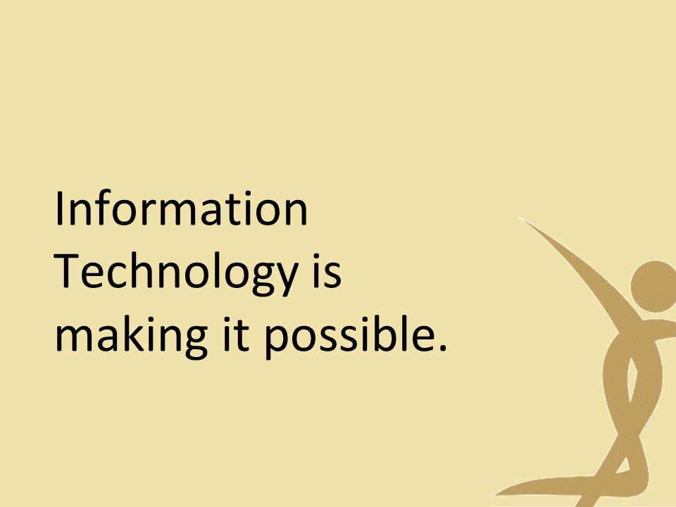 Information Technology is making it possible.