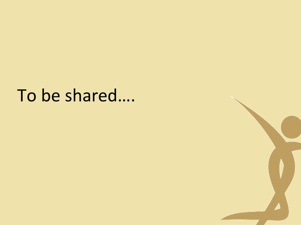 To be shared….