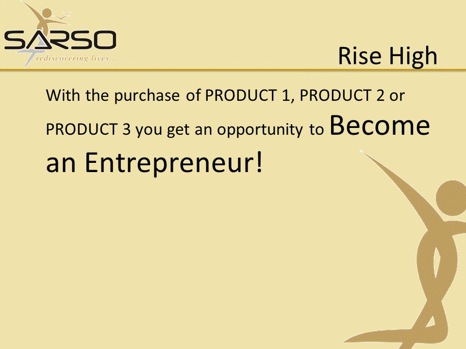 Rise High With the purchase of PRODUCT 1, PRODUCT 2 or PRODUCT 3 you get an opportunity to Become an Entrepreneur!